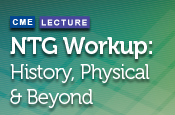 NTG Workup: History, Physical & Beyond