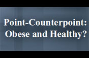 Point-Counterpoint: Obese and Healthy vs. Obese is Not Healthy