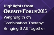 Highlights from Obesity Forum 2015 - Weighing in on Combination Therapy: Bringing It All Together