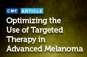 Optimizing the Use of Targeted Therapy in Advanced Melanoma: Where We Are and Where We Are Going