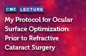 My Protocol for Ocular Surface Optimization Prior to Refractive Cataract Surgery