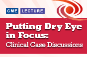 Putting Dry Eye in Focus: Clinical Case Discussions
