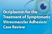 Ocriplasmin for the Treatment of Symptomatic Vitreomacular Adhesion: Case Review