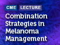 Combination Strategies in Melanoma Management: What's New and What's Next