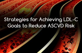 Strategies for Achieving LDL-C Goals to Reduce ASCVD Risk