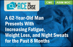 Ace the Case: A 62-Year-Old Man Presents With Increasing Fatigue, Weight Loss, and Night Sweats for the Past 8 Months