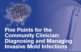 Five Points for the Community Clinician: Diagnosing and Managing Invasive Mold Infections