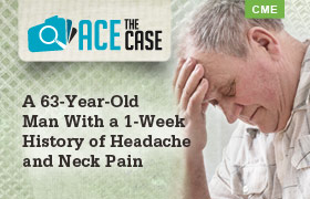 Ace the Case: A 63-Year-Old Man With a 1-Week History of Headache and Neck Pain