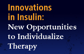 Innovations in Insulin: New Opportunities to Individualize Therapy