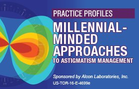 Practice Profiles: Millennial-Minded Approaches to Astigmatism Management