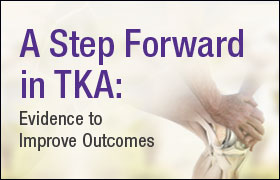A Step Forward in TKA: Evidence to Improve Outcomes