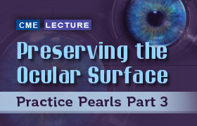 Preserving the Ocular Surface: Practice Pearls Part 3