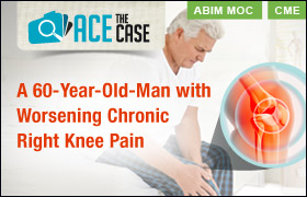 Ace the Case: A 60-Year-Old-Man with Worsening Chronic Right Knee Pain