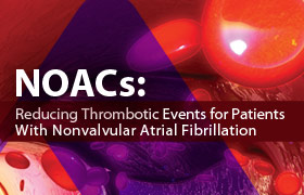 NOACs: Reducing Thrombotic Events for Patients With Nonvalvular Atrial Fibrillation