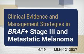 Clinical Evidence and Management Strategies in <em>BRAF</em>+ Stage III and Metastatic Melanoma