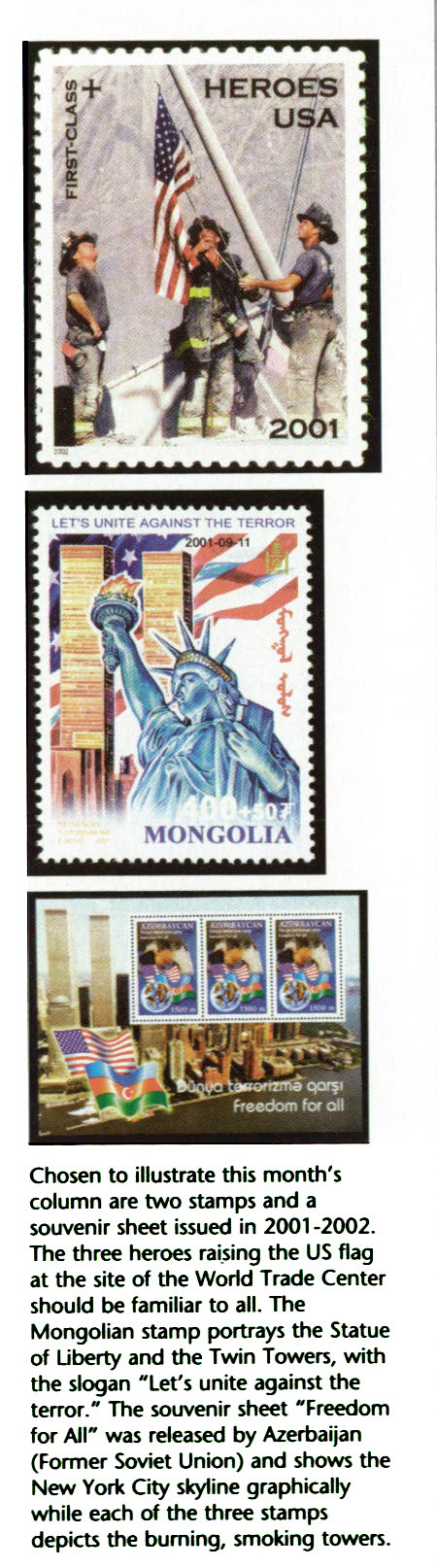 """Chosen to illustrate this month's column are two stamps and a souvenir sheet issued in 2001 -2002. The three heroes raising the US flag at the site of the World Trade Center should be familiar to all. The Mongolian stamp portrays the Statue of Liberty and the Twin Towers, with the slogan """"Lef s unite against the terror."""" The souvenir sheet """"Freedom for All"""" was released by Azerbaijan (Former Soviet Union) and shows the New York City skyline graphically while each of the three stamps depicts the burning, smoking towers."""