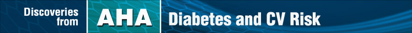 Discoveries from AHA: Diabetes and CV Risk